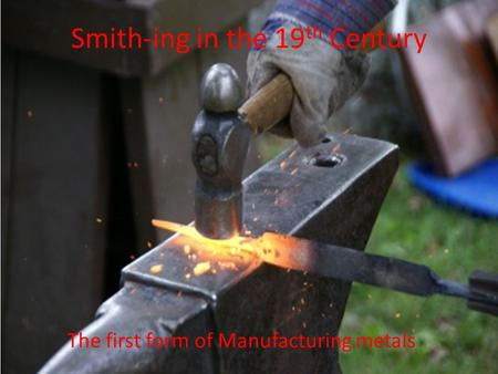 Smith-ing in the 19 th Century The first form of Manufacturing metals.