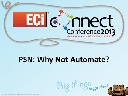 ECi Confidential & Proprietary - ©2013 eCommerce Industries, Inc. 1 1 PSN: Why Not Automate?