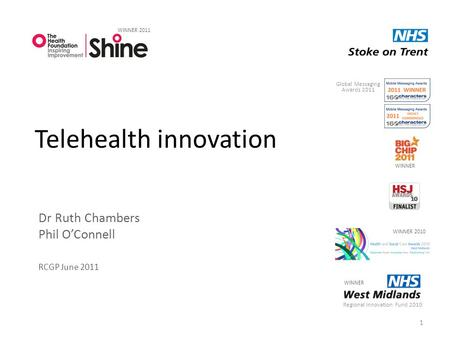 Telehealth innovation Dr Ruth Chambers Phil O'Connell RCGP June 2011 1 Regional Innovation Fund 2010 WINNER 2011 WINNER 2010 WINNER Global Messaging Awards.