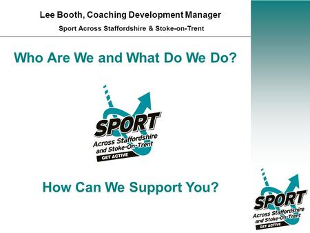 Who Are We and What Do We Do? Lee Booth, Coaching Development Manager Sport Across Staffordshire & Stoke-on-Trent How Can We Support You?