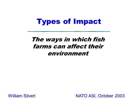NATO ASI, October 2003William Silvert Types of Impact The ways in which fish farms can affect their environment.