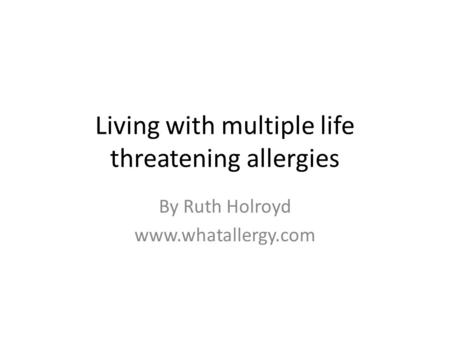 Living with multiple life threatening allergies By Ruth Holroyd www.whatallergy.com.