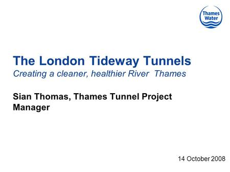 The London Tideway Tunnels Creating a cleaner, healthier River Thames Sian Thomas, Thames Tunnel Project Manager 14 October 2008.