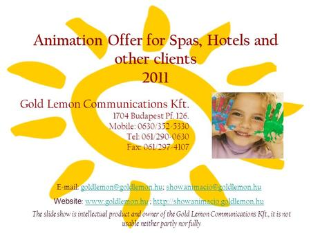 Animation Offer for Spas, Hotels and other clients 2011 Gold Lemon Communications Kft. 1704 Budapest Pf. 126. Mobile: 0630/352-5330 Tel: 061/290-0630 Fax: