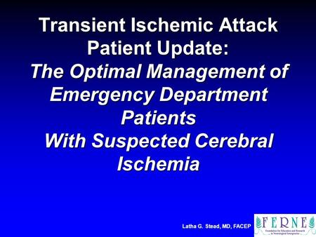 Latha G. Stead, MD, FACEP Transient Ischemic Attack Patient Update: The Optimal Management of Emergency Department Patients With Suspected Cerebral Ischemia.