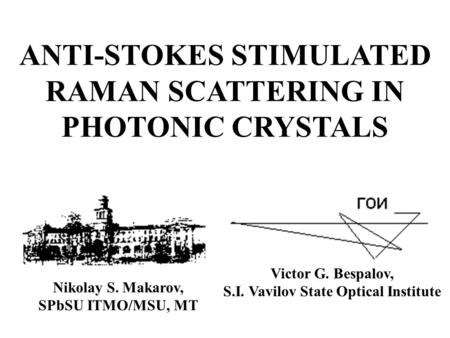 ANTI-STOKES STIMULATED RAMAN SCATTERING IN PHOTONIC CRYSTALS Nikolay S. Makarov, SPbSU ITMO/MSU, MT Victor G. Bespalov, S.I. Vavilov State Optical Institute.