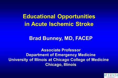 Educational Opportunities in Acute Ischemic Stroke Brad Bunney, MD, FACEP Associate Professor Department of Emergency Medicine University of Illinois at.