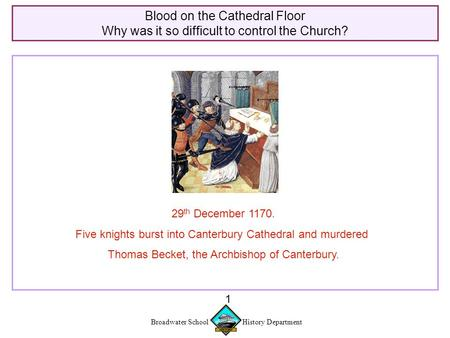 Broadwater School History Department 1 Blood on the Cathedral Floor Why was it so difficult to control the Church? 29 th December 1170. Five knights burst.
