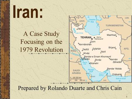 1 A Case Study Focusing on the 1979 Revolution Prepared by Rolando Duarte and Chris Cain Iran: