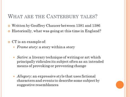 W HAT ARE THE C ANTERBURY TALES ? Written by Geoffrey Chaucer between 1381 and 1386 Historically, what was going at this time in England? CT is an example.