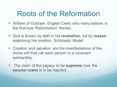 "Roots of the Reformation William of Ockham. English Cleric who many believe is the first true ""Reformation"" thinker. God is known by faith in his revelation,"