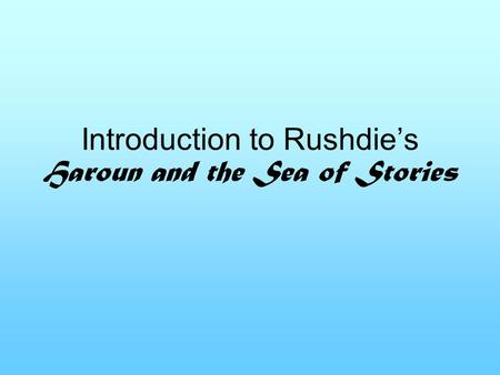 Introduction to Rushdie's Haroun and the Sea of Stories.
