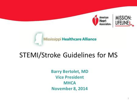 STEMI/Stroke Guidelines for MS Barry Bertolet, MD Vice President MHCA November 8, 2014 1.