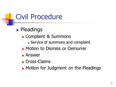 1 Civil Procedure Pleadings Complaint & Summons Service of summons and complaint Motion to Dismiss or Demurrer Answer Cross-Claims Motion for Judgment.