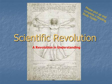 Scientific Revolution A Revolution in Understanding Please pick up and complete a Reading Study Guide!