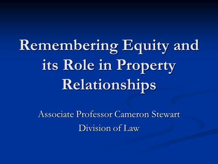 Remembering Equity and its Role in Property Relationships Associate Professor Cameron Stewart Division of Law.