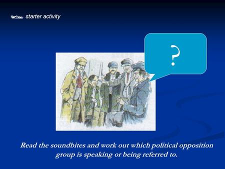 ?  starter activity Read the soundbites and work out which political opposition group is speaking or being referred to.