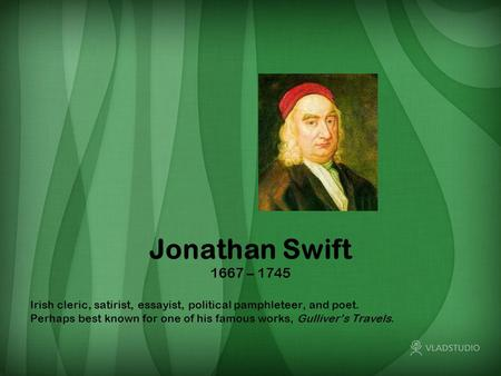 Jonathan Swift 1667 – 1745 Irish cleric, satirist, essayist, political pamphleteer, and poet. Perhaps best known for one of his famous works, Gulliver's.