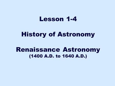 History of Astronomy Renaissance Astronomy (1400 A.D. to 1640 A.D.)