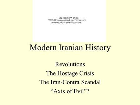 "Modern Iranian History Revolutions The Hostage Crisis The Iran-Contra Scandal ""Axis of Evil""?"