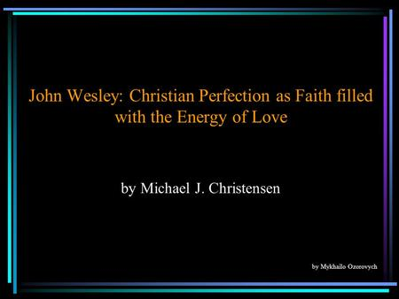 John Wesley: Christian Perfection as Faith filled with the Energy of Love by Michael J. Christensen by Mykhailo Ozorovych.