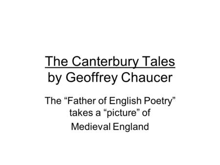 "The Canterbury Tales by Geoffrey Chaucer The ""Father of English Poetry"" takes a ""picture"" of Medieval England."