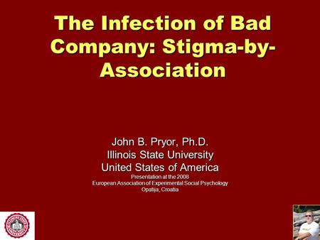 The Infection of Bad Company: Stigma-by- Association John B. Pryor, Ph.D. Illinois State University United States of America Presentation at the 2008.