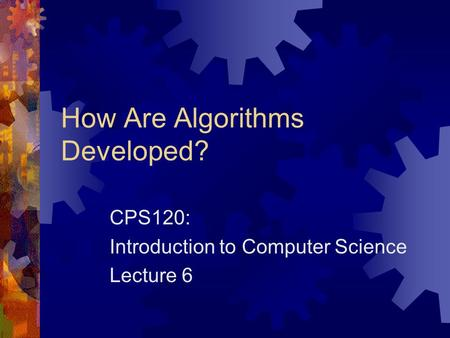 How Are Algorithms Developed? CPS120: Introduction to Computer Science Lecture 6.