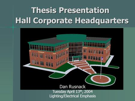Hall Corporate Headquarters Dan Rusnack Tuesday April 13 th, 2004 Lighting/Electrical Emphasis Thesis Presentation Thesis Presentation.