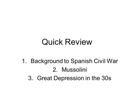 Quick Review 1.Background to Spanish Civil War 2.Mussolini 3.Great Depression in the 30s.