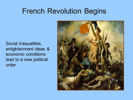 French Revolution Begins Social inequalities, enlightenment ideas & economic conditions lead to a new political order.