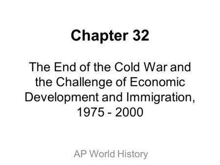 Chapter 32 The End of the Cold War and the Challenge of Economic Development and Immigration, 1975 - 2000 AP World History.