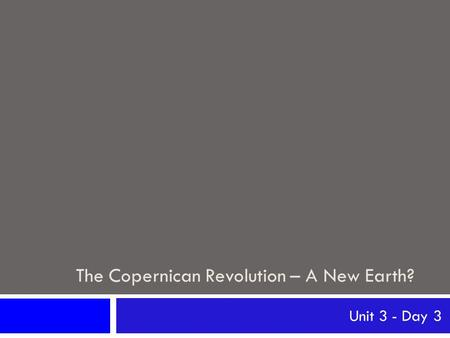 The Copernican Revolution – A New Earth? Unit 3 - Day 3.