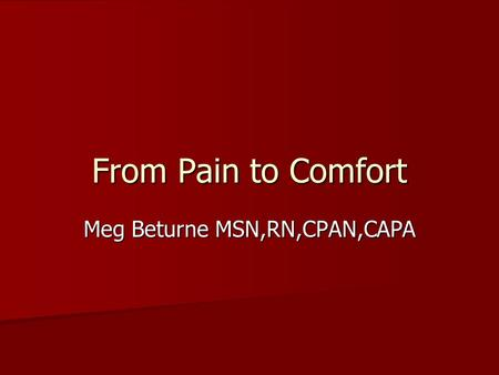 From Pain to Comfort Meg Beturne MSN,RN,CPAN,CAPA.