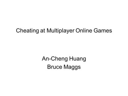 Cheating at Multiplayer Online Games An-Cheng Huang Bruce Maggs.