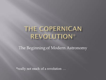 The Beginning of Modern Astronomy *really not much of a revolution …