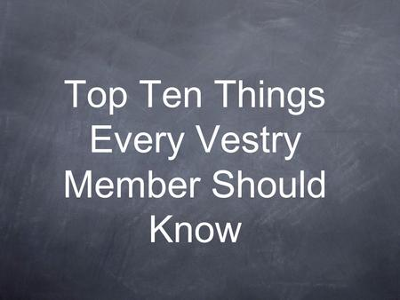 Top Ten Things Every Vestry Member Should Know. Our Goal: To raise awareness To raise questions To leave you with something to wonder about.