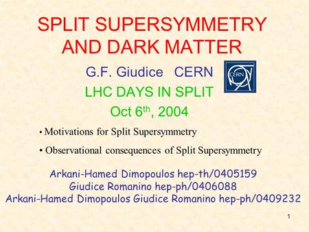 1 SPLIT SUPERSYMMETRY AND DARK MATTER G.F. Giudice CERN LHC DAYS IN SPLIT Oct 6 th, 2004 Motivations for Split Supersymmetry Observational consequences.
