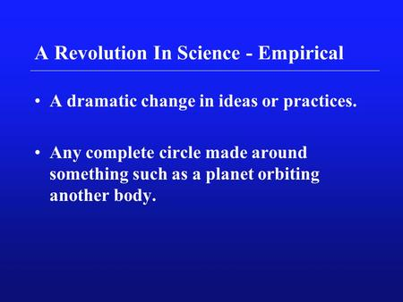 A Revolution In Science - Empirical A dramatic change in ideas or practices. Any complete circle made around something such as a planet orbiting another.