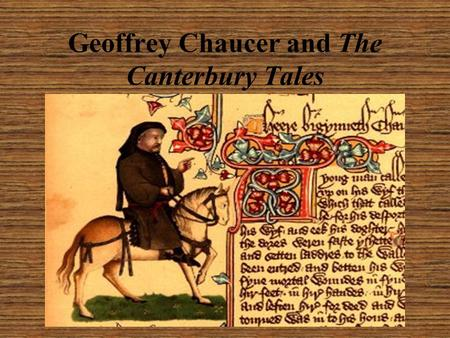 Geoffrey Chaucer and The Canterbury Tales. Early Life Born c. 1343(ish) Son of a prosperous wine merchant In mid teens, he was placed in the service of.