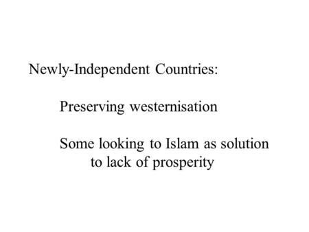 Newly-Independent Countries: Preserving westernisation Some looking to Islam as solution to lack of prosperity.