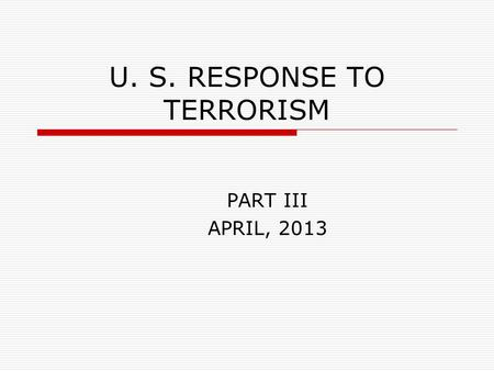 U. S. RESPONSE TO TERRORISM PART III APRIL, 2013.