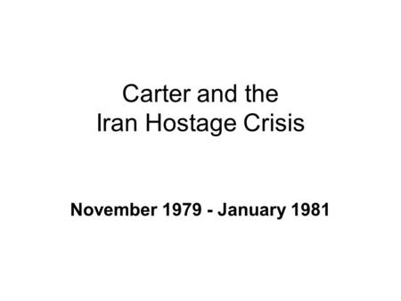 Carter and the Iran Hostage Crisis November 1979 - January 1981.