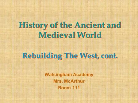 History of the Ancient and Medieval World Rebuilding The West, cont. Walsingham Academy Mrs. McArthur Room 111.