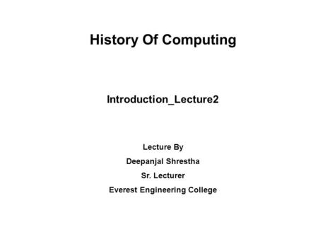 History Of Computing Introduction_Lecture2 Lecture By Deepanjal Shrestha Sr. Lecturer Everest Engineering College.
