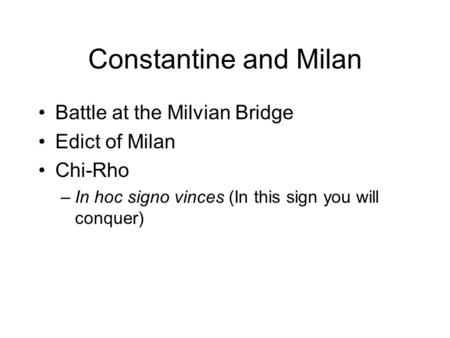 Constantine and Milan Battle at the Milvian Bridge Edict of Milan Chi-Rho –In hoc signo vinces (In this sign you will conquer)