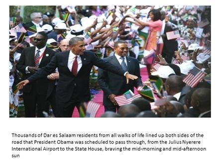 Thousands of Dar es Salaam residents from all walks of life lined up both sides of the road that President Obama was scheduled to pass through, from the.