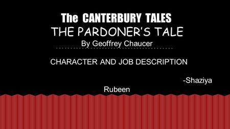 The CANTERBURY TALES THE PARDONER'S TALE By Geoffrey Chaucer CHARACTER AND JOB DESCRIPTION -Shaziya Rubeen.