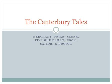 MERCHANT, FRIAR, CLERK, FIVE GUILDSMEN, COOK, SAILOR, & DOCTOR The Canterbury Tales.