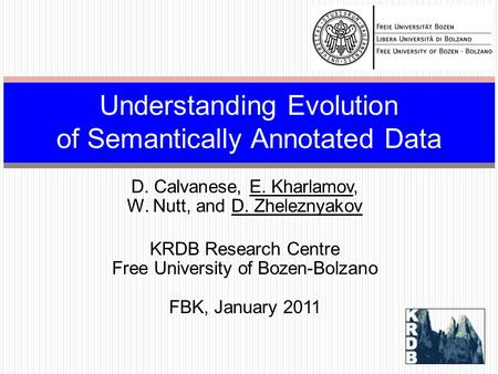 D. Calvanese, E. Kharlamov, W. Nutt, and D. Zheleznyakov KRDB Research Centre Free University of Bozen-Bolzano FBK, January 2011 Understanding Evolution.